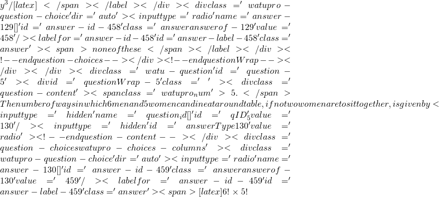 y^3/[latex]</span></label></div><div class='watupro-question-choice  ' dir='auto' ><input type='radio' name='answer-129[]' id='answer-id-458' class='answer   answerof-129 ' value='458'   /><label for='answer-id-458' id='answer-label-458' class=' answer'><span>none of these </span></label></div><!-- end question-choices--></div><!-- end questionWrap--></div></div><div class='watu-question ' id='question-5'><div id='questionWrap-5'  class='  '> 			<div class='question-content' ><span class='watupro_num'>5. </span>The number of ways in which 6 men and 5 women can dine at a round table , if no two women are to sit together, is given by <input type='hidden' name='question_id[]' id='qID_5' value='130' /><input type='hidden' id='answerType130' value='radio'><!-- end question-content--></div><div class='question-choices watupro-choices-columns '><div class='watupro-question-choice  ' dir='auto' ><input type='radio' name='answer-130[]' id='answer-id-459' class='answer   answerof-130 ' value='459'   /><label for='answer-id-459' id='answer-label-459' class=' answer'><span>[latex]6! \times 5!